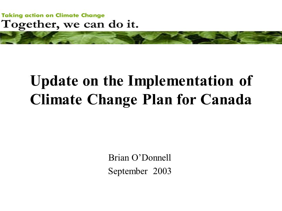 Update on the Implementation of Climate Change Plan for Canada Brian O'Donnell September 2003