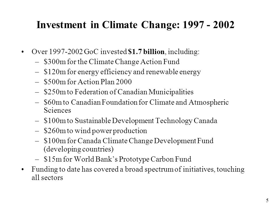 5 Investment in Climate Change: 1997 - 2002 Over 1997-2002 GoC invested $1.7 billion, including: –$300m for the Climate Change Action Fund –$120m for energy efficiency and renewable energy –$500m for Action Plan 2000 –$250m to Federation of Canadian Municipalities –$60m to Canadian Foundation for Climate and Atmospheric Sciences –$100m to Sustainable Development Technology Canada –$260m to wind power production –$100m for Canada Climate Change Development Fund (developing countries) –$15m for World Bank's Prototype Carbon Fund Funding to date has covered a broad spectrum of initiatives, touching all sectors