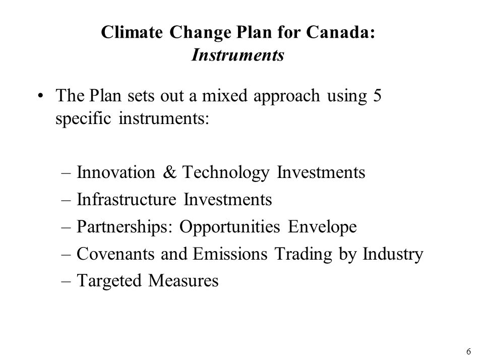 6 Climate Change Plan for Canada: Instruments The Plan sets out a mixed approach using 5 specific instruments: –Innovation & Technology Investments –Infrastructure Investments –Partnerships: Opportunities Envelope –Covenants and Emissions Trading by Industry –Targeted Measures