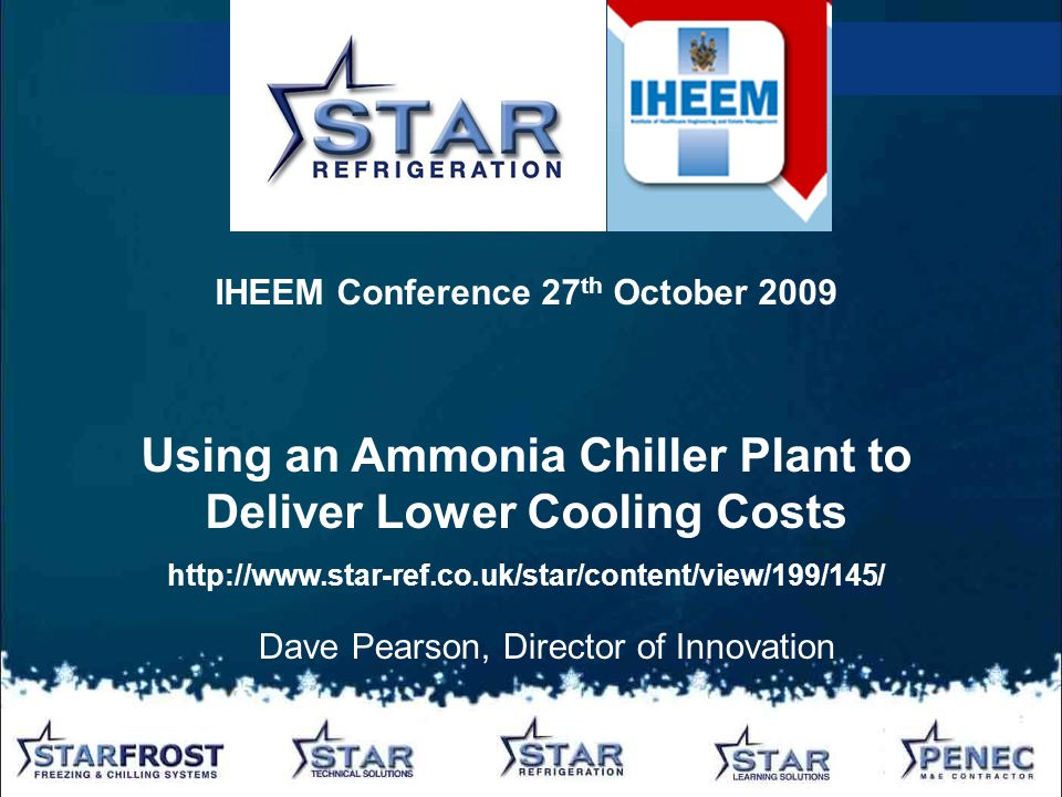 Dave Pearson, Director of Innovation IHEEM Conference 27 th October 2009 Using an Ammonia Chiller Plant to Deliver Lower Cooling Costs http://www.star-ref.co.uk/star/content/view/199/145/