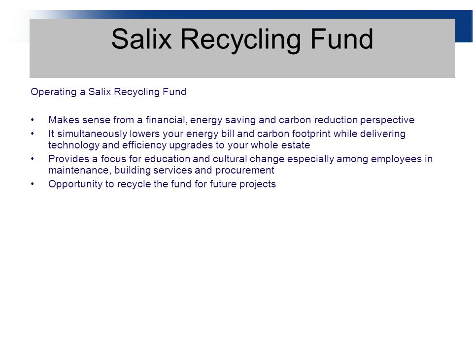 Operating a Salix Recycling Fund Makes sense from a financial, energy saving and carbon reduction perspective It simultaneously lowers your energy bill and carbon footprint while delivering technology and efficiency upgrades to your whole estate Provides a focus for education and cultural change especially among employees in maintenance, building services and procurement Opportunity to recycle the fund for future projects Salix Recycling Fund