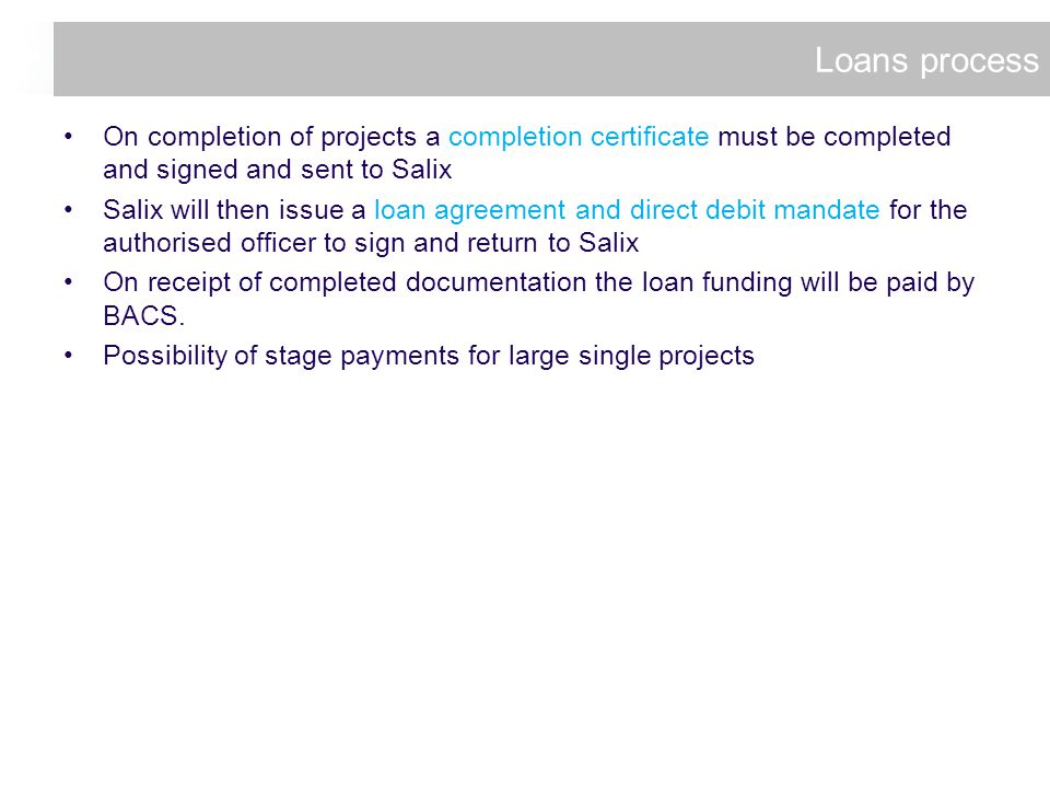 On completion of projects a completion certificate must be completed and signed and sent to Salix Salix will then issue a loan agreement and direct debit mandate for the authorised officer to sign and return to Salix On receipt of completed documentation the loan funding will be paid by BACS.