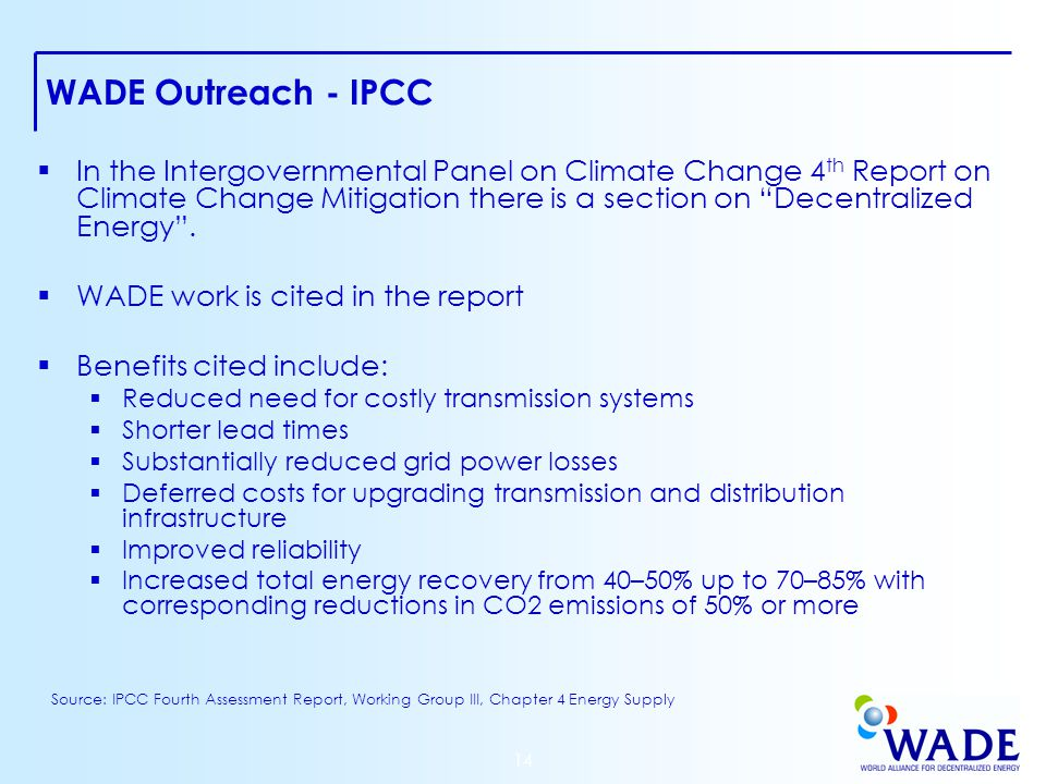 14 WADE Outreach - IPCC  In the Intergovernmental Panel on Climate Change 4 th Report on Climate Change Mitigation there is a section on Decentralized Energy .