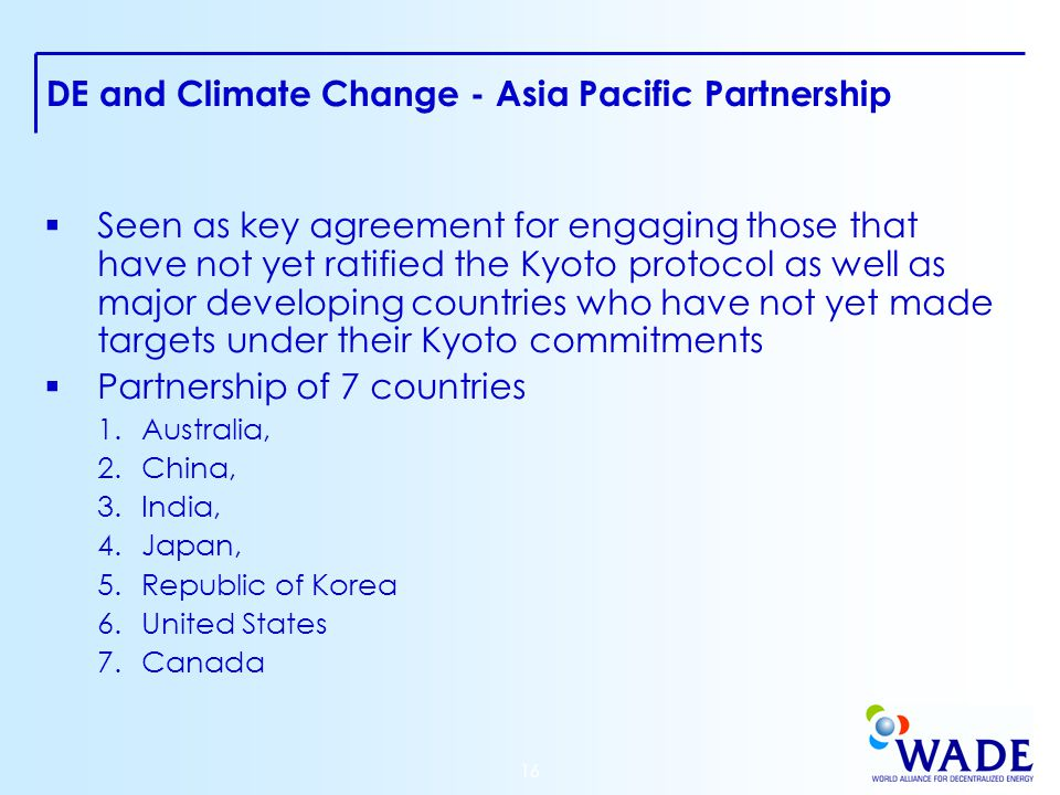 16 DE and Climate Change - Asia Pacific Partnership  Seen as key agreement for engaging those that have not yet ratified the Kyoto protocol as well as major developing countries who have not yet made targets under their Kyoto commitments  Partnership of 7 countries 1.Australia, 2.China, 3.India, 4.Japan, 5.Republic of Korea 6.United States 7.Canada
