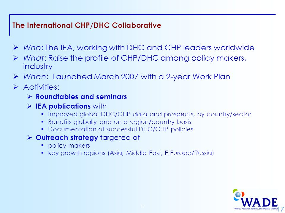 17 The International CHP/DHC Collaborative  Who: The IEA, working with DHC and CHP leaders worldwide  What: Raise the profile of CHP/DHC among policy makers, industry  When: Launched March 2007 with a 2-year Work Plan  Activities:  Roundtables and seminars  IEA publications with  Improved global DHC/CHP data and prospects, by country/sector  Benefits globally and on a region/country basis  Documentation of successful DHC/CHP policies  Outreach strategy targeted at  policy makers  key growth regions (Asia, Middle East, E Europe/Russia)