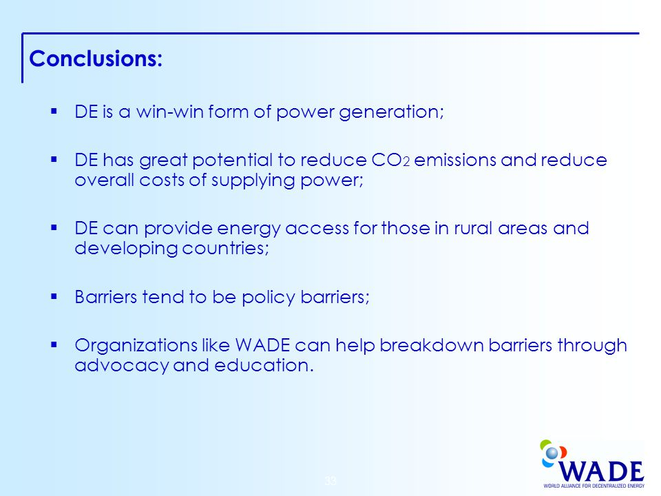 33 Conclusions:  DE is a win-win form of power generation;  DE has great potential to reduce CO 2 emissions and reduce overall costs of supplying power;  DE can provide energy access for those in rural areas and developing countries;  Barriers tend to be policy barriers;  Organizations like WADE can help breakdown barriers through advocacy and education.