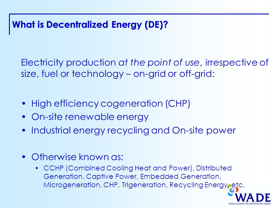 9 Electricity production at the point of use, irrespective of size, fuel or technology – on-grid or off-grid: High efficiency cogeneration (CHP) On-site renewable energy Industrial energy recycling and On-site power Otherwise known as: CCHP (Combined Cooling Heat and Power), Distributed Generation, Captive Power, Embedded Generation, Microgeneration, CHP, Trigeneration, Recycling Energy, etc.