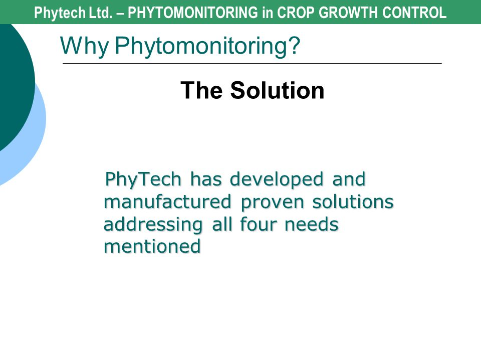 The Solution Phytech Ltd. – PHYTOMONITORING in CROP GROWTH CONTROL Why Phytomonitoring? PhyTech has developed and manufactured proven solutions addres