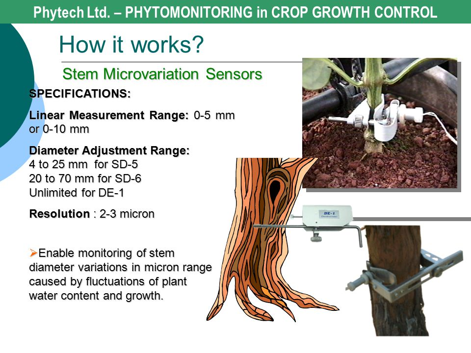  Enable monitoring of stem diameter variations in micron range caused by fluctuations of plant water content and growth. SPECIFICATIONS: Linear Measu