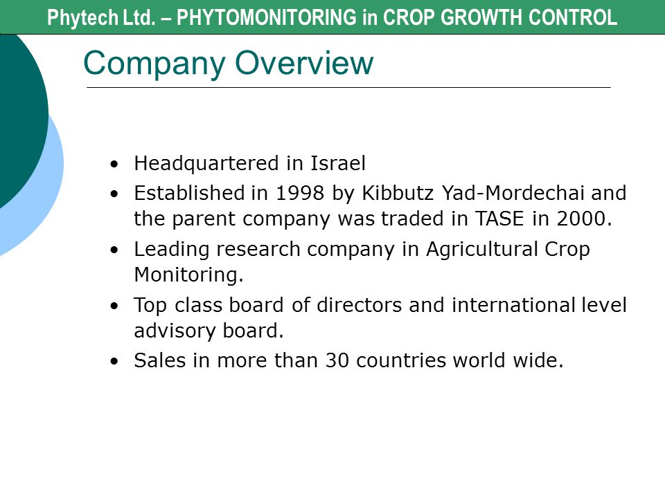 Company Overview Phytech Ltd. - CROP GROWTH CONTROL Headquartered in Israel Established in 1998 by Kibbutz Yad-Mordechai and the parent company was tr