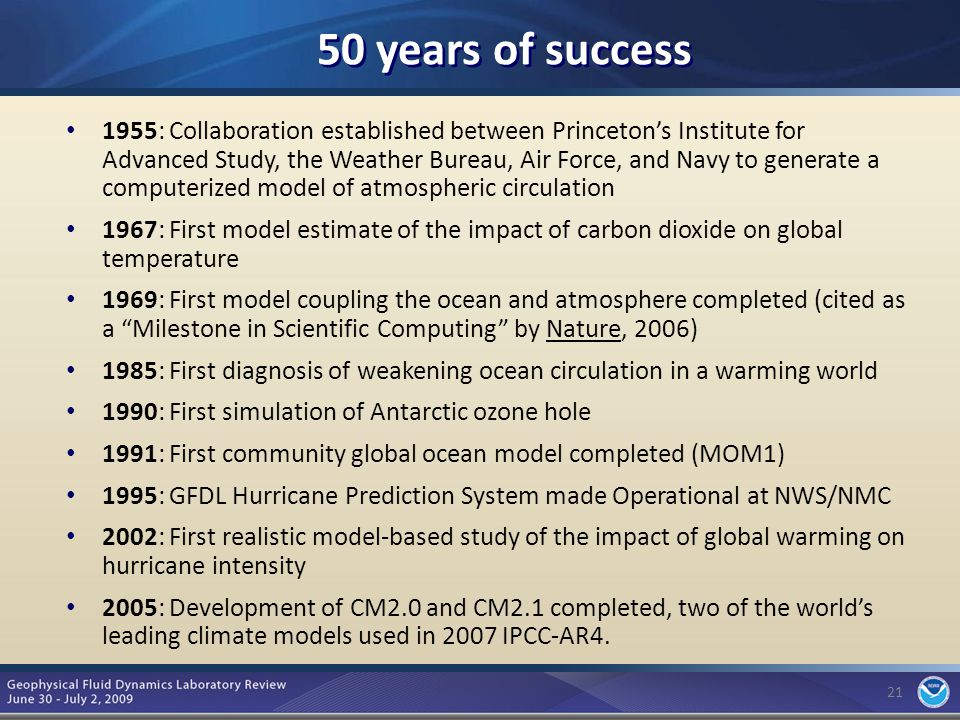 21 50 years of success 1955: Collaboration established between Princeton's Institute for Advanced Study, the Weather Bureau, Air Force, and Navy to generate a computerized model of atmospheric circulation 1967: First model estimate of the impact of carbon dioxide on global temperature 1969: First model coupling the ocean and atmosphere completed (cited as a Milestone in Scientific Computing by Nature, 2006) 1985: First diagnosis of weakening ocean circulation in a warming world 1990: First simulation of Antarctic ozone hole 1991: First community global ocean model completed (MOM1) 1995: GFDL Hurricane Prediction System made Operational at NWS/NMC 2002: First realistic model-based study of the impact of global warming on hurricane intensity 2005: Development of CM2.0 and CM2.1 completed, two of the world's leading climate models used in 2007 IPCC-AR4.