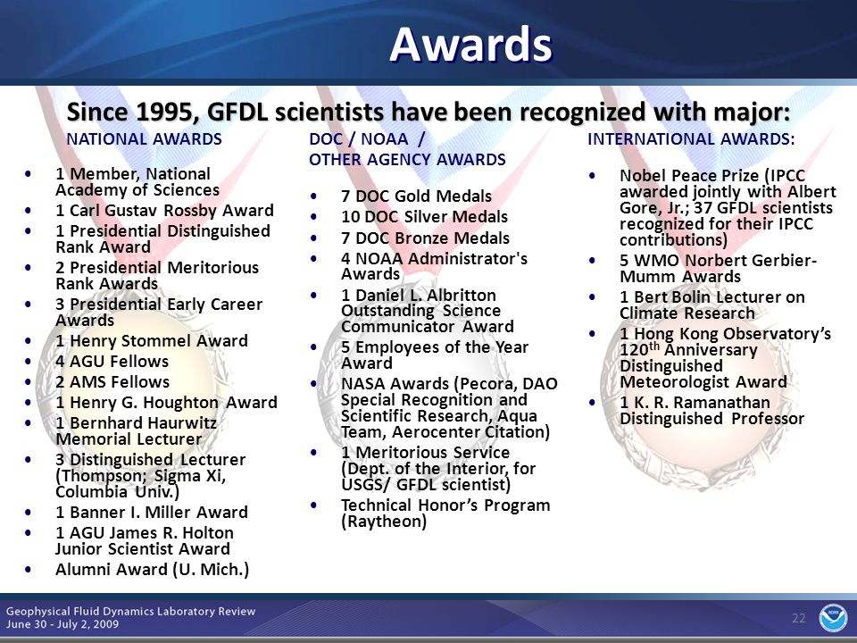 22 Awards NATIONAL AWARDS 1 Member, National Academy of Sciences 1 Carl Gustav Rossby Award 1 Presidential Distinguished Rank Award 2 Presidential Meritorious Rank Awards 3 Presidential Early Career Awards 1 Henry Stommel Award 4 AGU Fellows 2 AMS Fellows 1 Henry G.