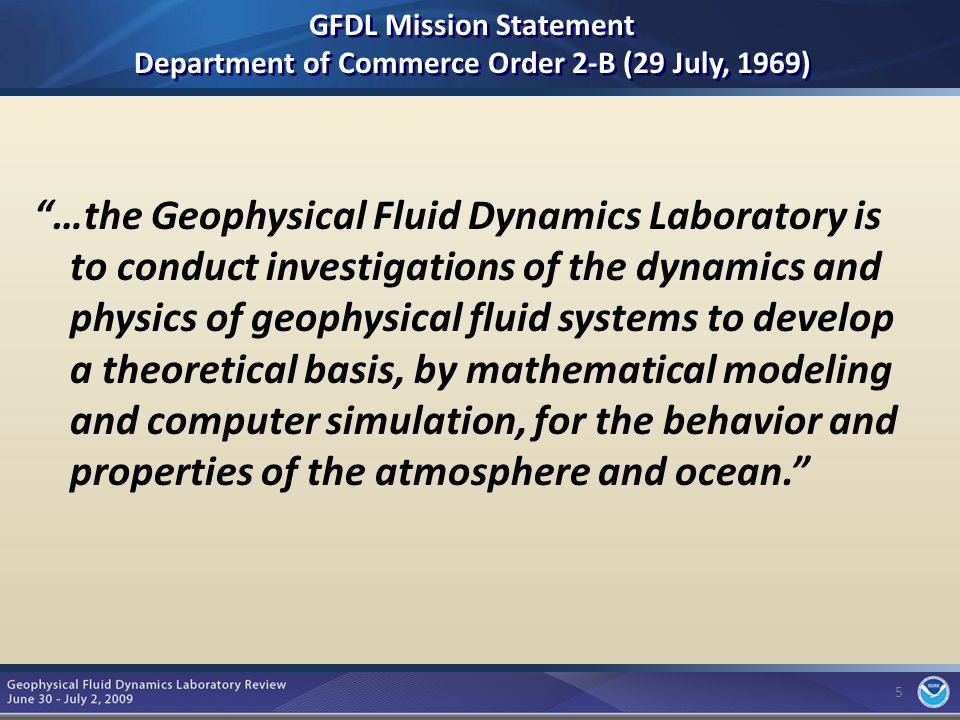 5 GFDL Mission Statement Department of Commerce Order 2-B (29 July, 1969) …the Geophysical Fluid Dynamics Laboratory is to conduct investigations of the dynamics and physics of geophysical fluid systems to develop a theoretical basis, by mathematical modeling and computer simulation, for the behavior and properties of the atmosphere and ocean. 5