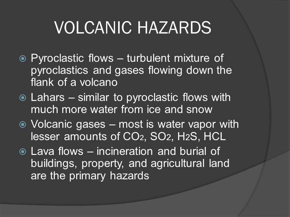 VOLCANIC HAZARDS  Pyroclastic flows – turbulent mixture of pyroclastics and gases flowing down the flank of a volcano  Lahars – similar to pyroclast