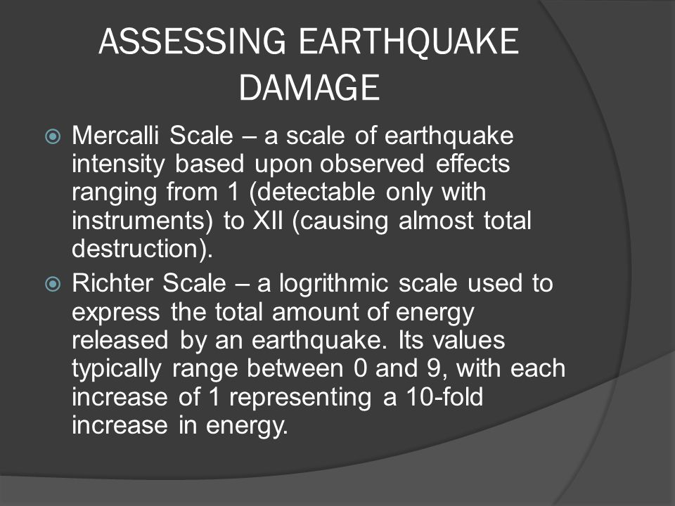 ASSESSING EARTHQUAKE DAMAGE  Mercalli Scale – a scale of earthquake intensity based upon observed effects ranging from 1 (detectable only with instru