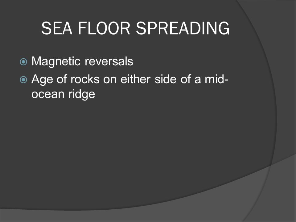 SEA FLOOR SPREADING  Magnetic reversals  Age of rocks on either side of a mid- ocean ridge