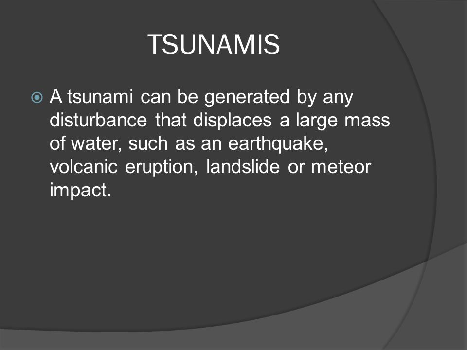 TSUNAMIS  A tsunami can be generated by any disturbance that displaces a large mass of water, such as an earthquake, volcanic eruption, landslide or