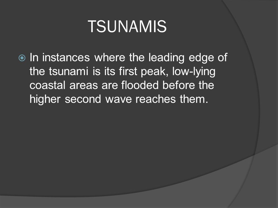 TSUNAMIS  In instances where the leading edge of the tsunami is its first peak, low-lying coastal areas are flooded before the higher second wave rea