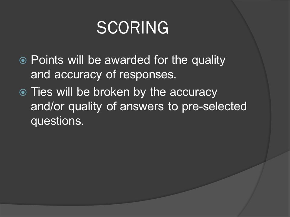 SCORING  Points will be awarded for the quality and accuracy of responses.  Ties will be broken by the accuracy and/or quality of answers to pre-sel
