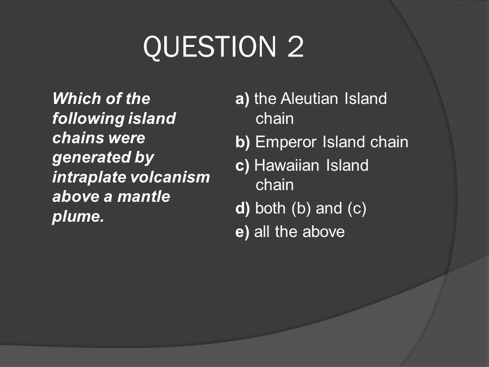 QUESTION 2 Which of the following island chains were generated by intraplate volcanism above a mantle plume. a) the Aleutian Island chain b) Emperor I