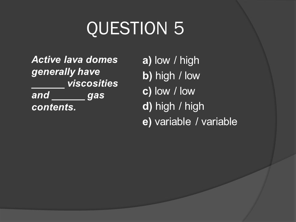 QUESTION 5 Active lava domes generally have ______ viscosities and ______ gas contents. a) low / high b) high / low c) low / low d) high / high e) var