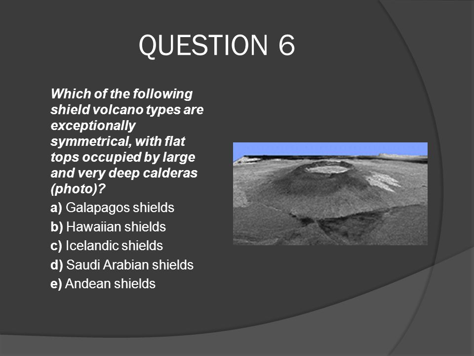 QUESTION 6 Which of the following shield volcano types are exceptionally symmetrical, with flat tops occupied by large and very deep calderas (photo)?