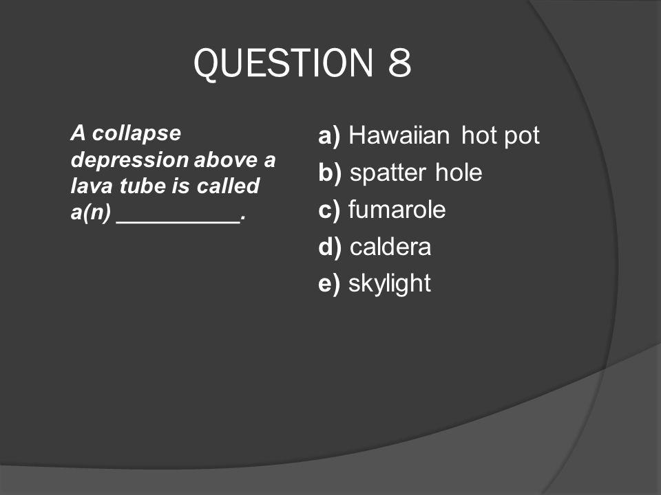 QUESTION 8 A collapse depression above a lava tube is called a(n) __________. a) Hawaiian hot pot b) spatter hole c) fumarole d) caldera e) skylight