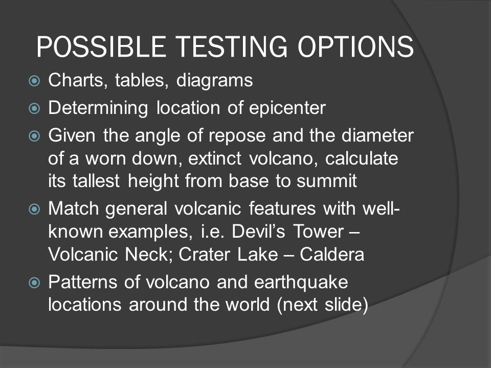 POSSIBLE TESTING OPTIONS  Charts, tables, diagrams  Determining location of epicenter  Given the angle of repose and the diameter of a worn down, e