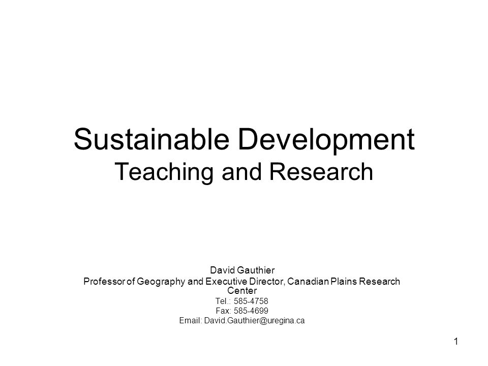 1 Sustainable Development Teaching and Research David Gauthier Professor of Geography and Executive Director, Canadian Plains Research Center Tel.: 58