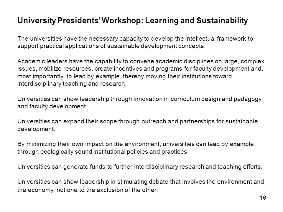 16 University Presidents' Workshop: Learning and Sustainability The universities have the necessary capacity to develop the intellectual framework to support practical applications of sustainable development concepts.