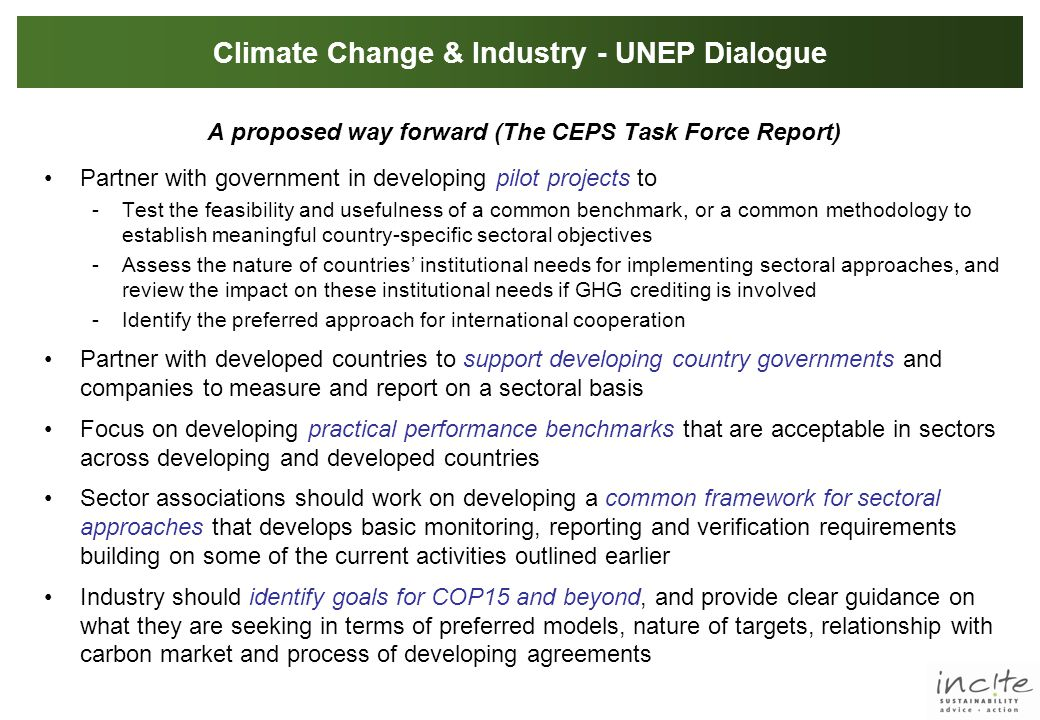Climate Change & Industry - UNEP Dialogue A proposed way forward (The CEPS Task Force Report) Partner with government in developing pilot projects to -Test the feasibility and usefulness of a common benchmark, or a common methodology to establish meaningful country-specific sectoral objectives -Assess the nature of countries' institutional needs for implementing sectoral approaches, and review the impact on these institutional needs if GHG crediting is involved -Identify the preferred approach for international cooperation Partner with developed countries to support developing country governments and companies to measure and report on a sectoral basis Focus on developing practical performance benchmarks that are acceptable in sectors across developing and developed countries Sector associations should work on developing a common framework for sectoral approaches that develops basic monitoring, reporting and verification requirements building on some of the current activities outlined earlier Industry should identify goals for COP15 and beyond, and provide clear guidance on what they are seeking in terms of preferred models, nature of targets, relationship with carbon market and process of developing agreements