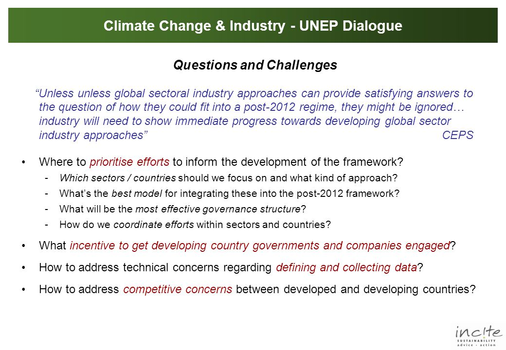 Climate Change & Industry - UNEP Dialogue Questions and Challenges Unless unless global sectoral industry approaches can provide satisfying answers to the question of how they could fit into a post-2012 regime, they might be ignored… industry will need to show immediate progress towards developing global sector industry approaches CEPS Where to prioritise efforts to inform the development of the framework.