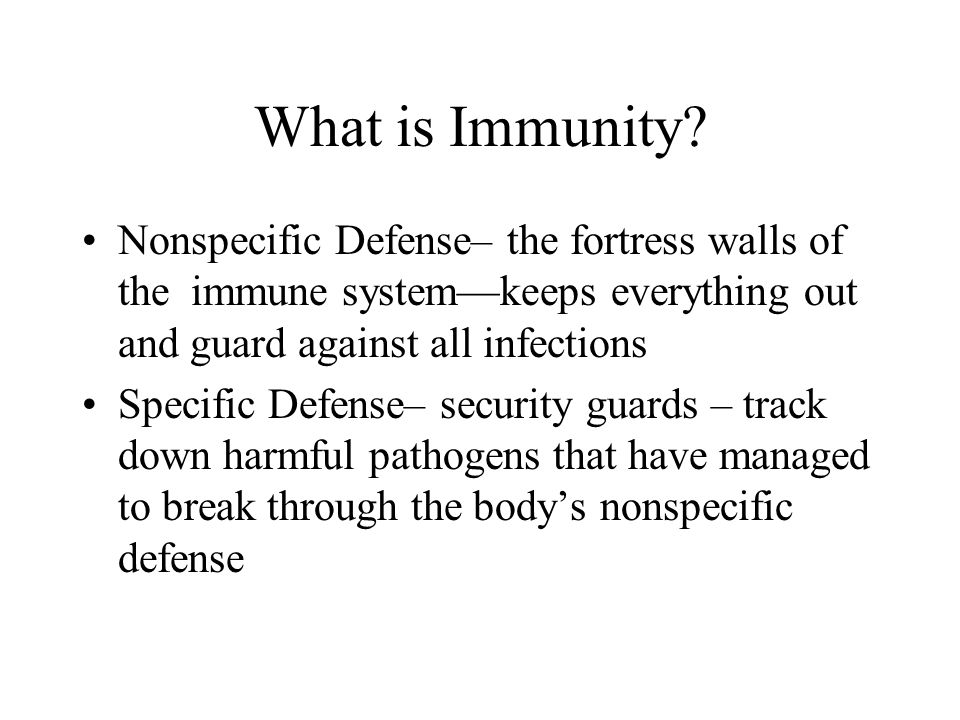 What is Immunity? Nonspecific Defense– the fortress walls of the immune system—keeps everything out and guard against all infections Specific Defense–