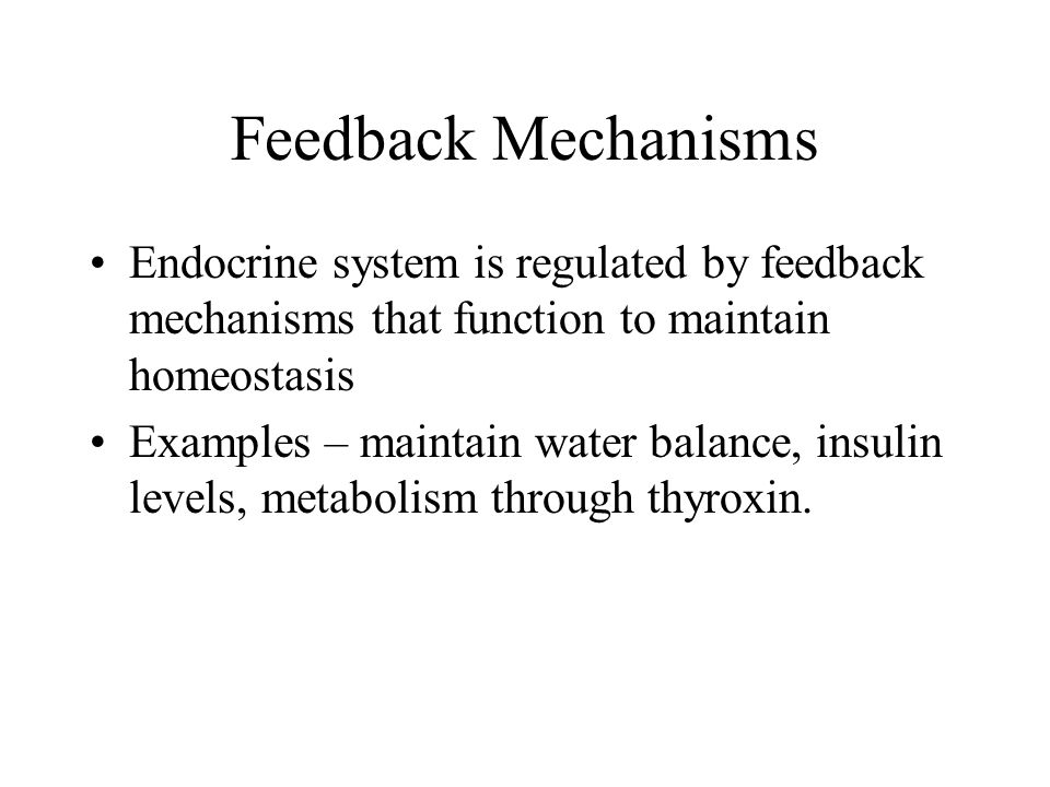 Feedback Mechanisms Endocrine system is regulated by feedback mechanisms that function to maintain homeostasis Examples – maintain water balance, insu