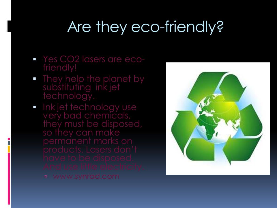 Are they eco-friendly?  Yes CO2 lasers are eco- friendly!  They help the planet by substituting ink jet technology.  Ink jet technology use very ba