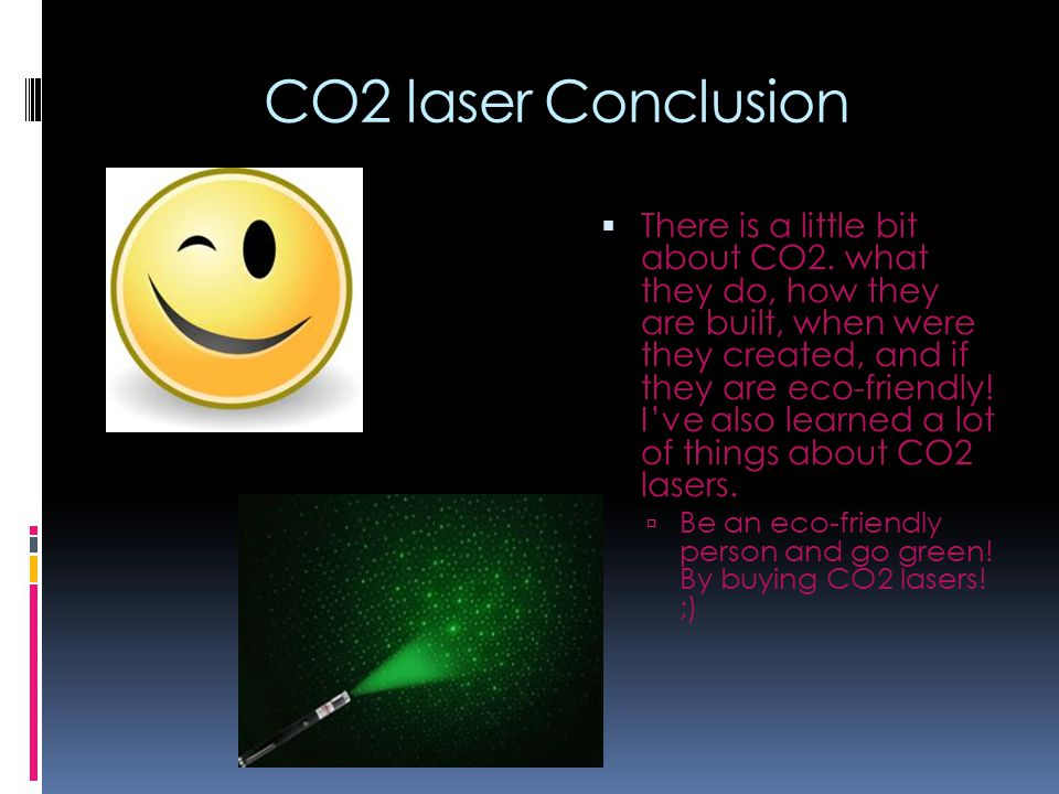 CO2 laser Conclusion  There is a little bit about CO2. what they do, how they are built, when were they created, and if they are eco-friendly! I've a