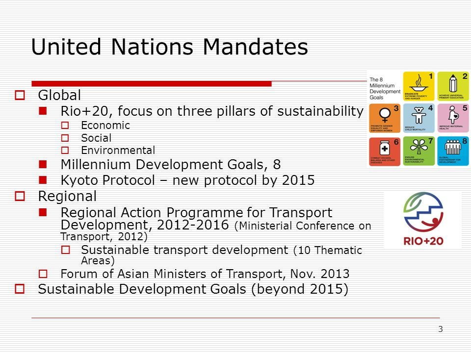 3 United Nations Mandates  Global Rio+20, focus on three pillars of sustainability  Economic  Social  Environmental Millennium Development Goals, 8 Kyoto Protocol – new protocol by 2015  Regional Regional Action Programme for Transport Development, 2012-2016 (Ministerial Conference on Transport, 2012)  Sustainable transport development (10 Thematic Areas)  Forum of Asian Ministers of Transport, Nov.