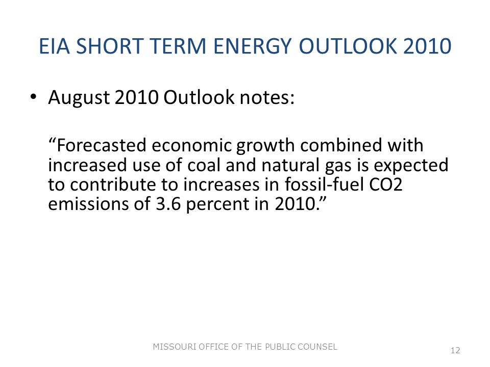 EIA SHORT TERM ENERGY OUTLOOK 2010 August 2010 Outlook notes: Forecasted economic growth combined with increased use of coal and natural gas is expected to contribute to increases in fossil‐fuel CO2 emissions of 3.6 percent in 2010. MISSOURI OFFICE OF THE PUBLIC COUNSEL 12