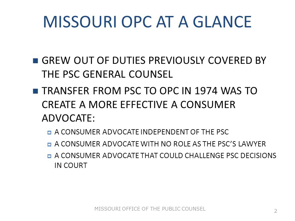 MISSOURI OFFICE OF THE PUBLIC COUNSEL 2 MISSOURI OPC AT A GLANCE GREW OUT OF DUTIES PREVIOUSLY COVERED BY THE PSC GENERAL COUNSEL TRANSFER FROM PSC TO OPC IN 1974 WAS TO CREATE A MORE EFFECTIVE A CONSUMER ADVOCATE:  A CONSUMER ADVOCATE INDEPENDENT OF THE PSC  A CONSUMER ADVOCATE WITH NO ROLE AS THE PSC'S LAWYER  A CONSUMER ADVOCATE THAT COULD CHALLENGE PSC DECISIONS IN COURT