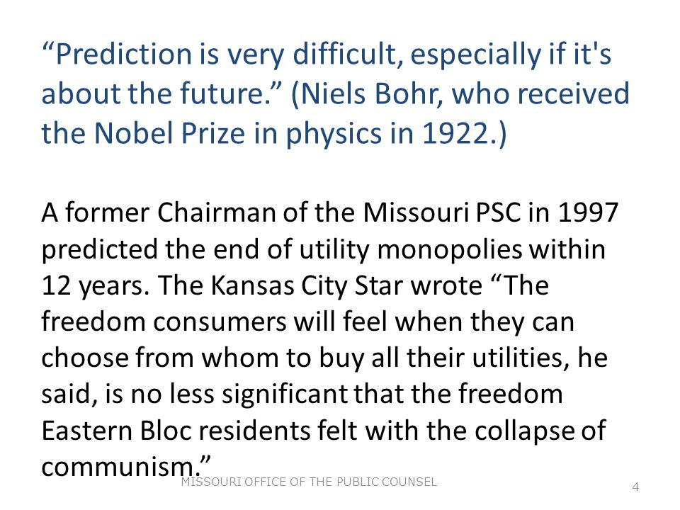 Prediction is very difficult, especially if it s about the future. (Niels Bohr, who received the Nobel Prize in physics in 1922.) A former Chairman of the Missouri PSC in 1997 predicted the end of utility monopolies within 12 years.