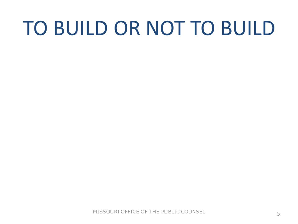 TO BUILD OR NOT TO BUILD MISSOURI OFFICE OF THE PUBLIC COUNSEL 5