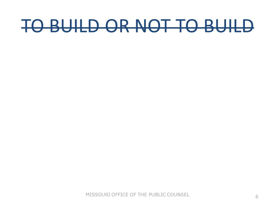 TO BUILD OR NOT TO BUILD MISSOURI OFFICE OF THE PUBLIC COUNSEL 6
