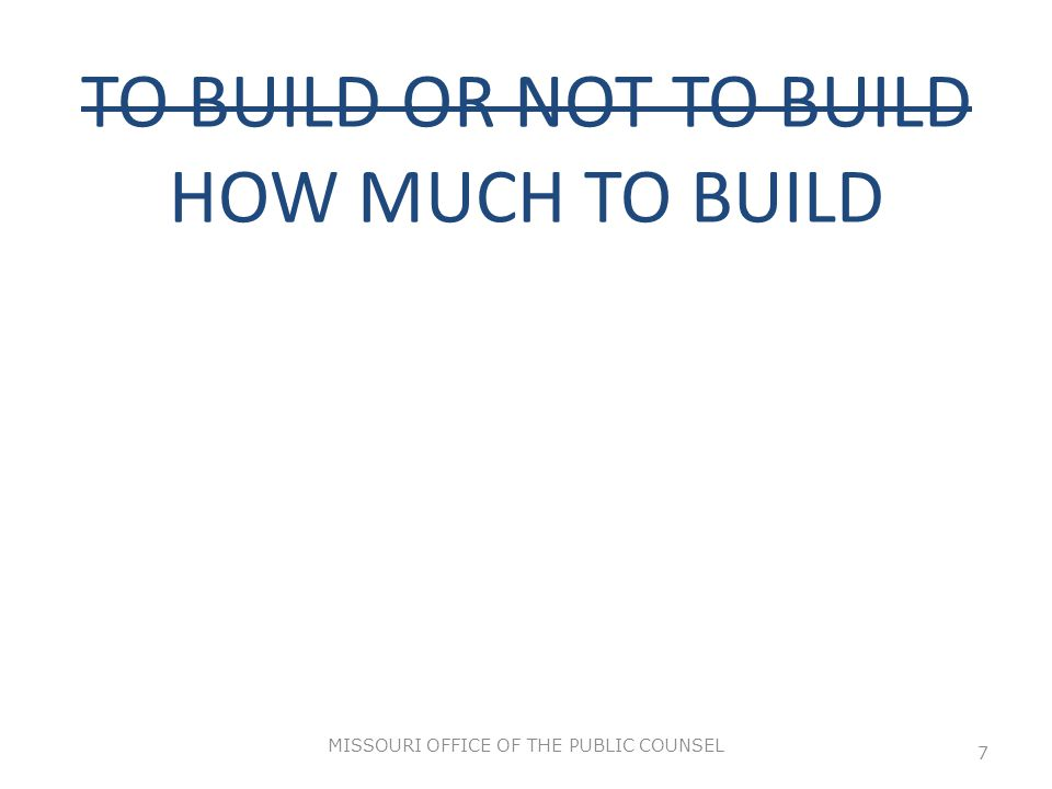 TO BUILD OR NOT TO BUILD HOW MUCH TO BUILD MISSOURI OFFICE OF THE PUBLIC COUNSEL 7