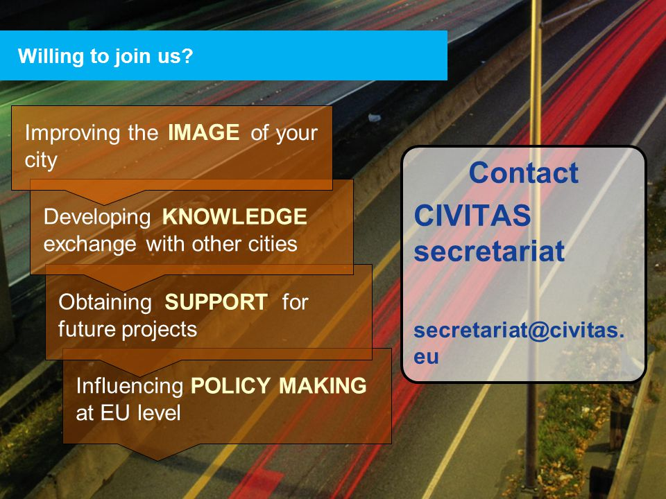 29 Influencing at EU level POLICY MAKING Obtaining for future projects SUPPORT Willing to join us? Contact CIVITAS secretariat secretariat@civitas. eu