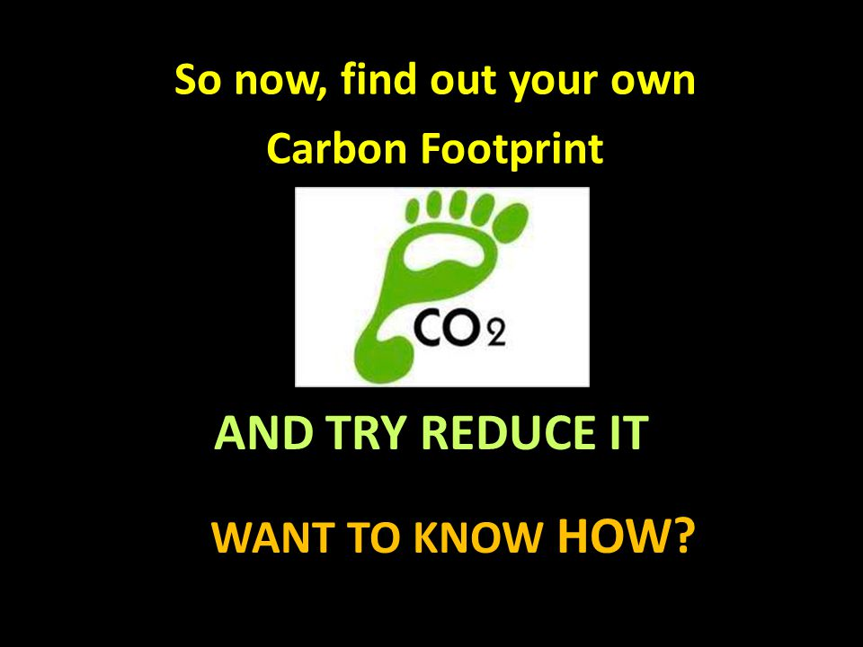 AND TRY REDUCE IT WANT TO KNOW HOW? So now, find out your own Carbon Footprint