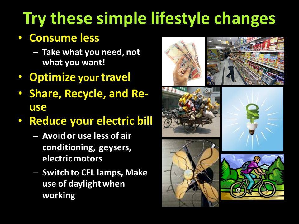 Try these simple lifestyle changes Consume less – Take what you need, not what you want! Optimize your travel Share, Recycle, and Re- use Reduce your