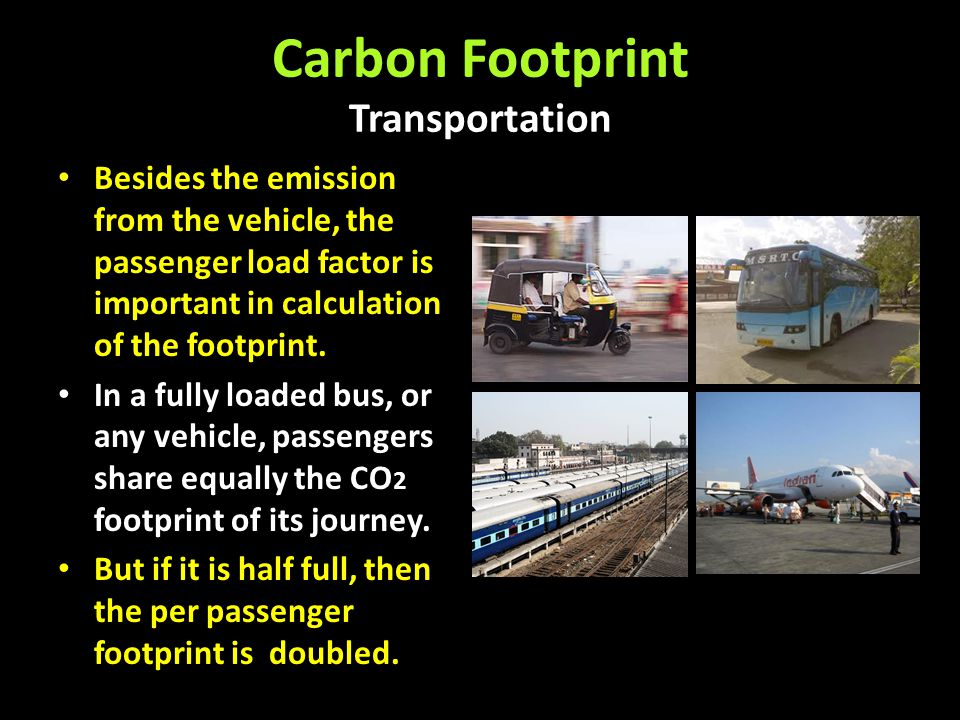 Carbon Footprint Transportation Besides the emission from the vehicle, the passenger load factor is important in calculation of the footprint. In a fu