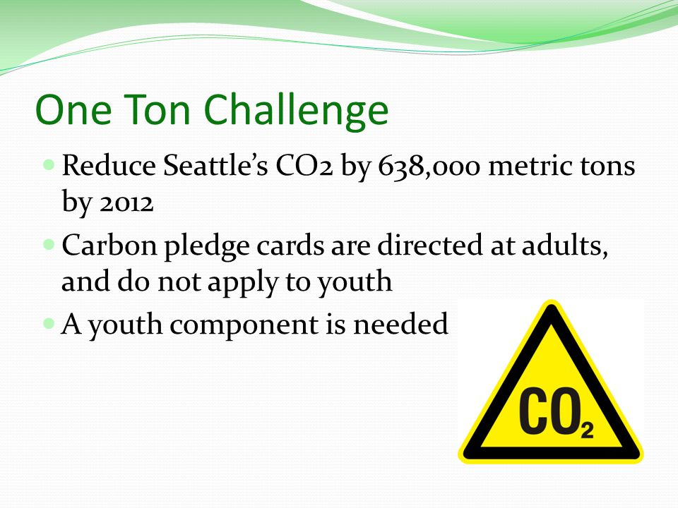 One Ton Challenge Reduce Seattle's CO2 by 638,000 metric tons by 2012 Carbon pledge cards are directed at adults, and do not apply to youth A youth component is needed