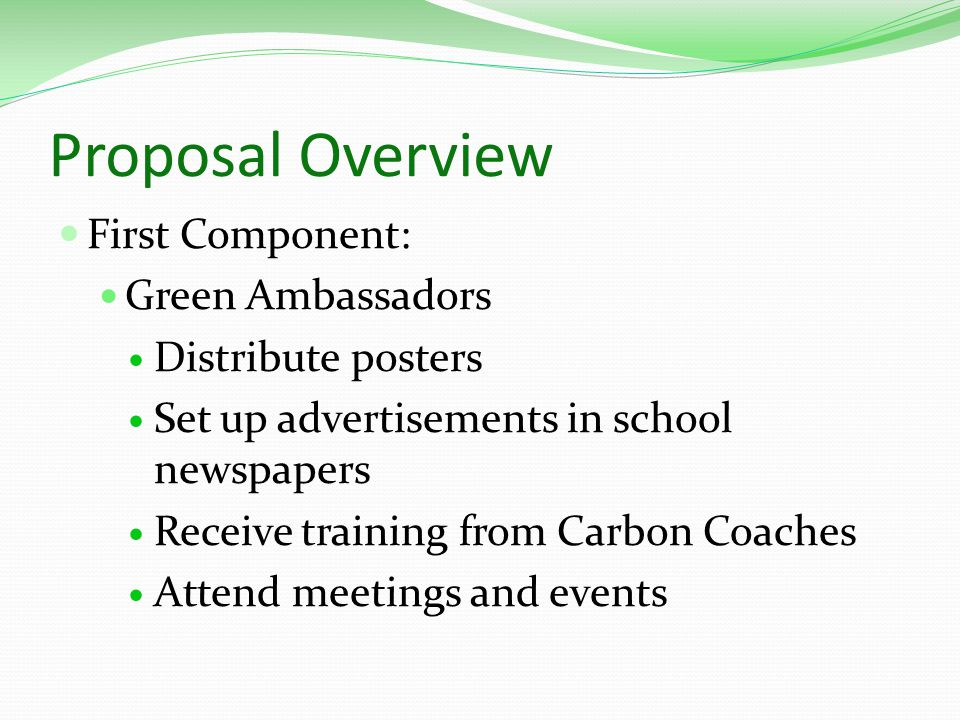 Proposal Overview First Component: Green Ambassadors Distribute posters Set up advertisements in school newspapers Receive training from Carbon Coaches Attend meetings and events