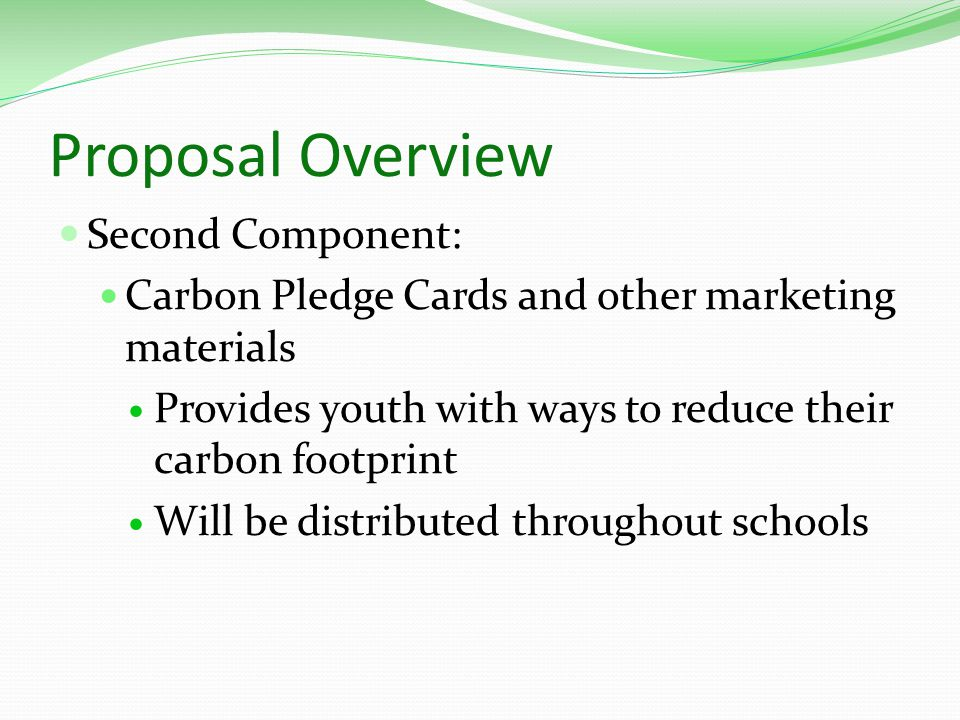 Proposal Overview Second Component: Carbon Pledge Cards and other marketing materials Provides youth with ways to reduce their carbon footprint Will be distributed throughout schools